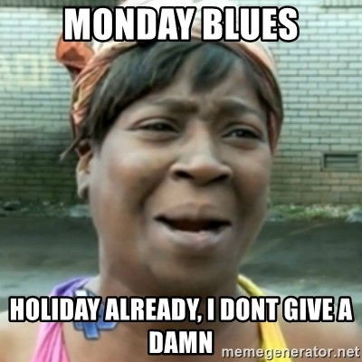 aint nobody got time fo dat - Monday blues holiday already, i dont give a damn