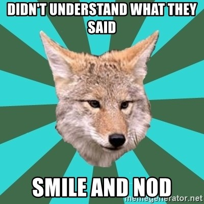 AvPD Coyote - didn't understand what they said smile and nod