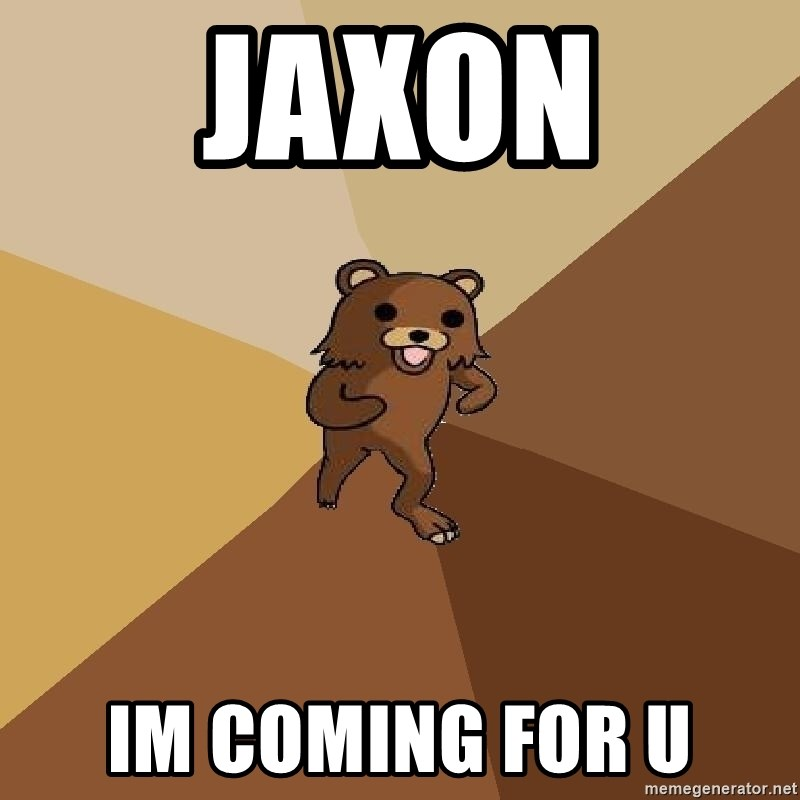 Pedo Bear From Beyond - JAXON IM COMING FOR U