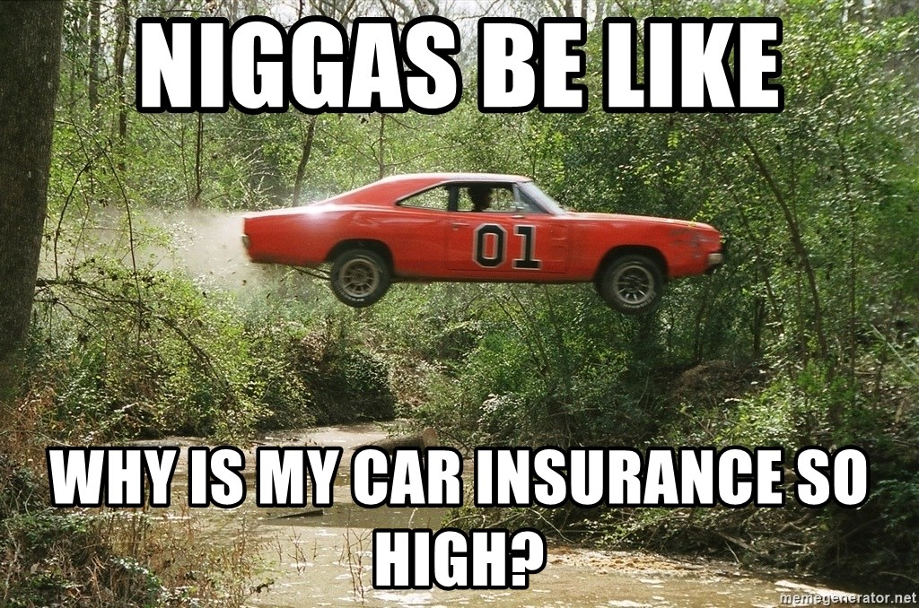 Why Is My Insurance So High >> Niggas Be Like Why Is My Car Insurance So High Dukes Of Hazzard