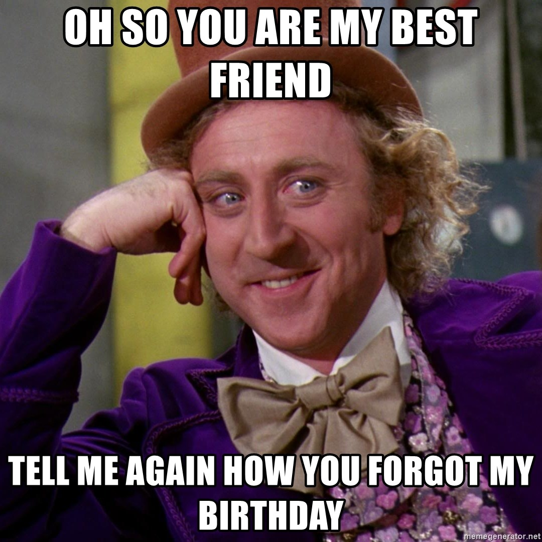 Willy Wonka - oh so you are my best friend tell me again how you forgot my birthday