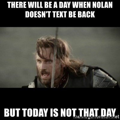 But it is not this Day ARAGORN - THERE WILL BE A DAY WHEN NOLAN DOESN'T TEXT BE BACK BUT TODAY IS NOT THAT DAY