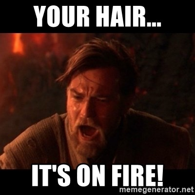 You were the chosen one  - YOUR HAIR... IT'S ON FIRE!