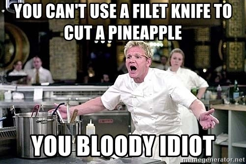 chef ramsay chuck norris - You can't use a filet knife to cut a pineapple You bloody idiot