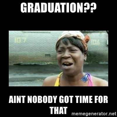 Nobody ain´t got time for that - Graduation?? AINT NOBODY GOT TIME FOR THAT