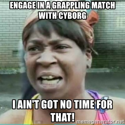 Sweet Brown Meme - Engage in a Grappling Match with Cyborg I ain't got no time for that!