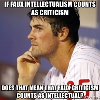 Thinking Hamels - If faux intellectualism counts as criticism Does that mean that faux criticism counts as intellectual?