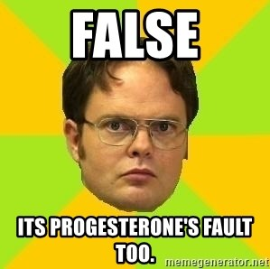 Courage Dwight - FALSE Its Progesterone's fault too.