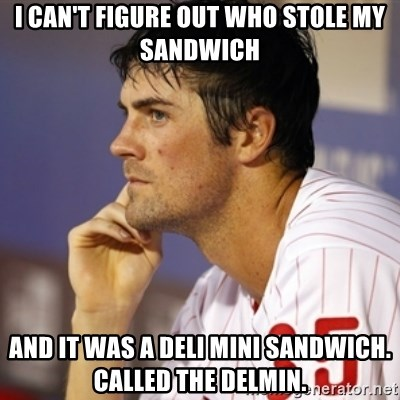 Thinking Hamels - I can't figure out who stole my sandwich And it was a deli mini sandwich. Called the Delmin.