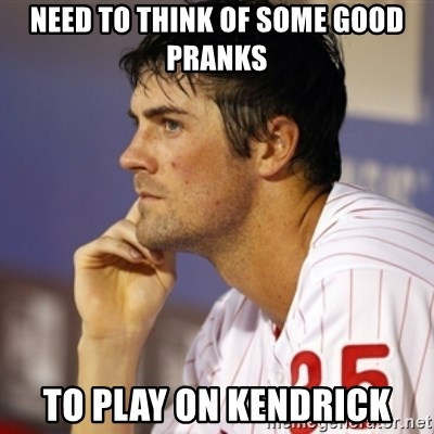 Thinking Hamels - Need to think of some good pranks to play on Kendrick