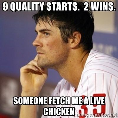Thinking Hamels - 9 Quality Starts.  2 Wins. Someone fetch me a live chicken