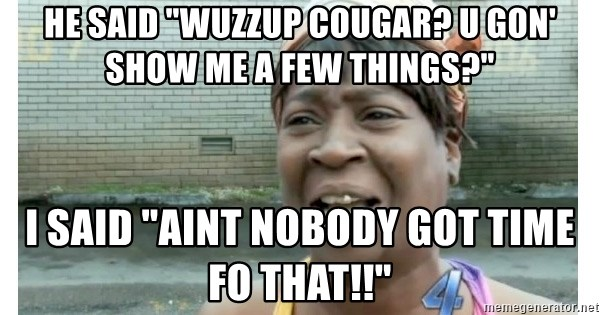 "Xbox one aint nobody got time for that shit. - He said ""Wuzzup cougar? U gon' show me a few things?"" I said ""Aint nobody got time fo that!!"""
