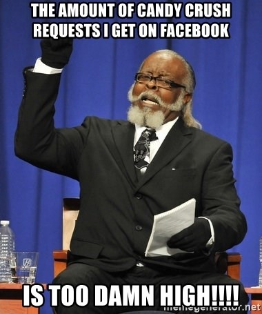 Rent Is Too Damn High - The amount of Candy Crush requests I get on Facebook  Is too damn high!!!!