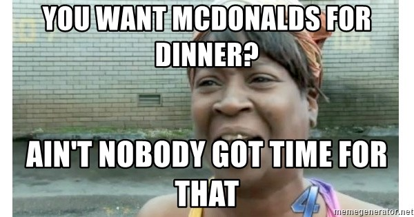 Xbox one aint nobody got time for that shit. - You want McDonalds for dinner? Ain't nobody got time for that