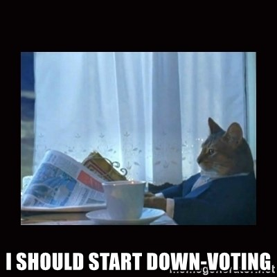 i should buy a boat cat -  I should start down-voting