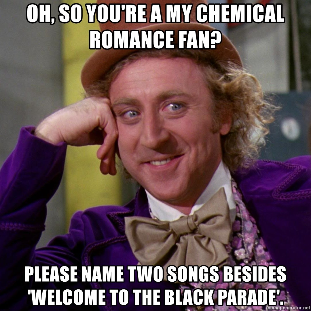 Willy Wonka - oh, so you're a my chemical romance fan? please name two songs besides 'welcome to the black parade'.