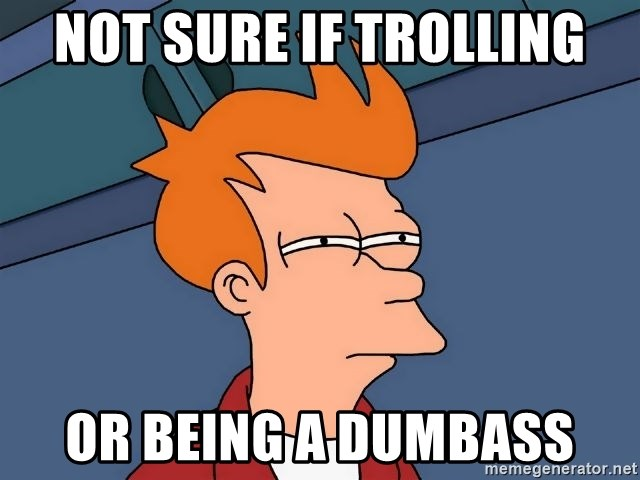 Futurama Fry - NOT SURE IF TROLLING OR BEING A DUMBASS