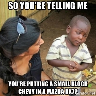 Poor Black Kid - So you're telling me You're putting a small block Chevy in a Mazda rx7?