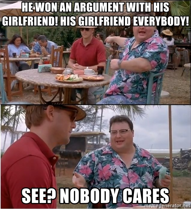 See? Nobody Cares - He Won an argument with his girlfriend! His girlfriend everybody! See? Nobody cares