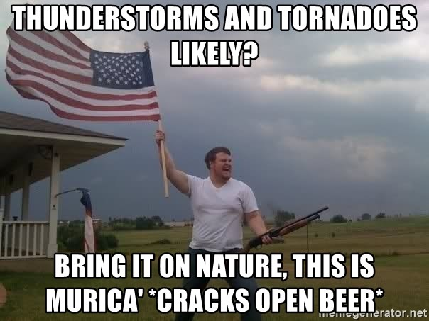 american flag shotgun guy - Thunderstorms and Tornadoes Likely? Bring it on nature, this is murica' *cracks open beer*