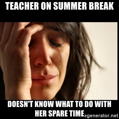 First World Problems - Teacher on summer break doesn't know what to do with her spare time