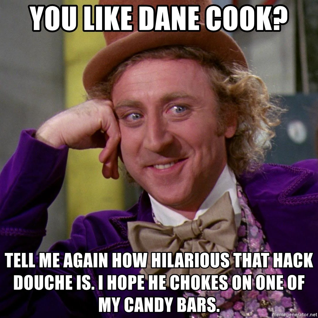 Willy Wonka - you like dane cook? tell me again how hilarious that hack douche is. i hope he chokes on one of my candy bars.