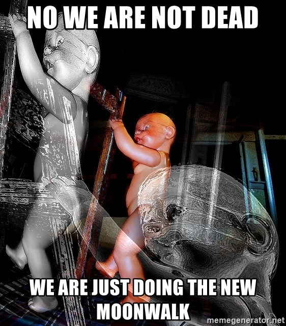 dead babies - NO WE ARE NOT DEAD  WE ARE JUST DOING THE NEW MOONWALK