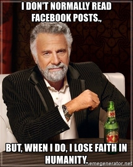 Dos Equis Guy gives advice - I don't normally read Facebook posts., But, when I do, I lose faith in humanity.