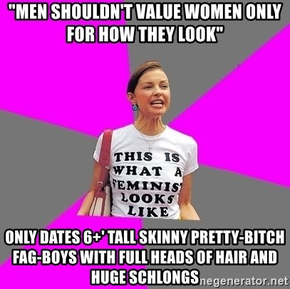 """Feminist Cunt - """"men shouldn't value women only for how they look"""" only dates 6+' tall skinny pretty-bitch fag-boys with full heads of hair and huge schlongs"""