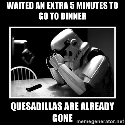 Sad Trooper - Waited an extra 5 minutes to go to dinner quesadillas are already gone
