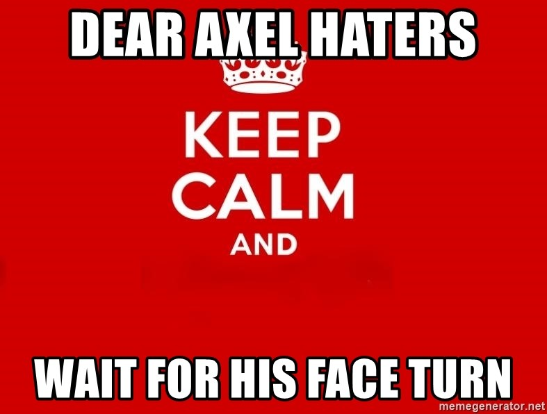 Keep Calm 2 - DEAR AXEL HATERS WAIT FOR HIS FACE TURN
