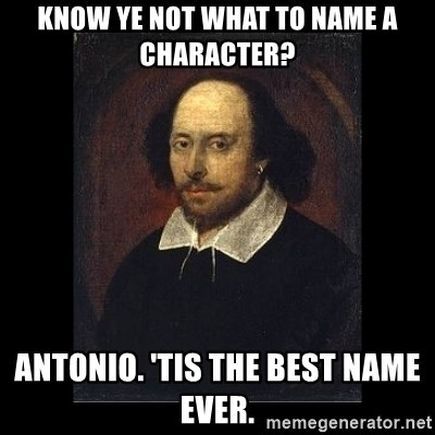 William Shakespeare - Know ye not what to name a character? Antonio. 'Tis the best name ever.