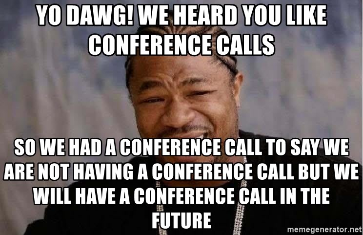 Yo Dawg - YO DAWG! WE HEARD YOU LIKE CONFERENCE CALLS SO WE HAD A CONFERENCE CALL TO SAY WE ARE NOT HAVING A CONFERENCE CALL BUT WE WILL HAVE A CONFERENCE CALL IN THE FUTURE