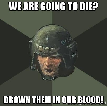 Advice Guardsman - We are going to die? Drown them in our blood!