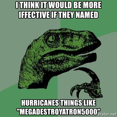 """Philosoraptor - i think it would be more iffective if they named hurricanes things like """"megadestroyatron5000"""""""