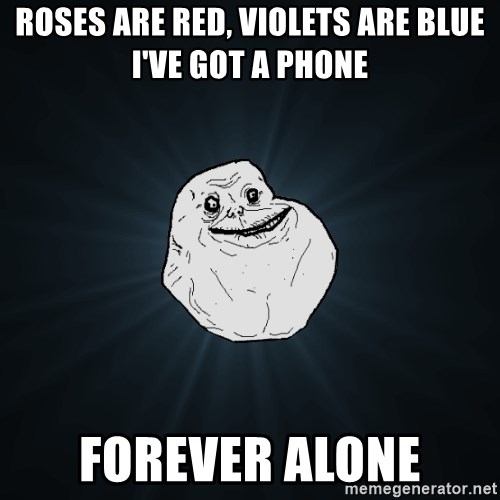 Forever Alone - Roses are red, violets are blue i've got a phone Forever alone