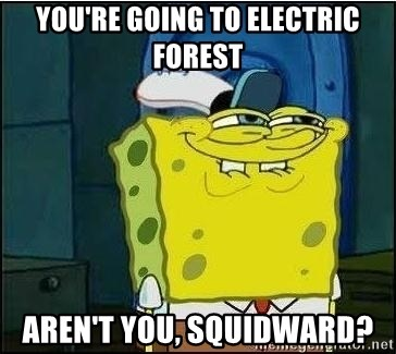 Spongebob Face - YOU'RE GOING TO ELECTRIC FOREST AREN'T YOU, SQUIDWARD?