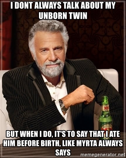 The Most Interesting Man In The World - i dont always talk about my unborn twin but when i do, it's to say that i ate him before birth, like myrta always says