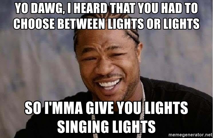 Yo Dawg - Yo dawg, I heard that you had to choose between LIGHTS or Lights So I'mma give you LIGHTS singing Lights