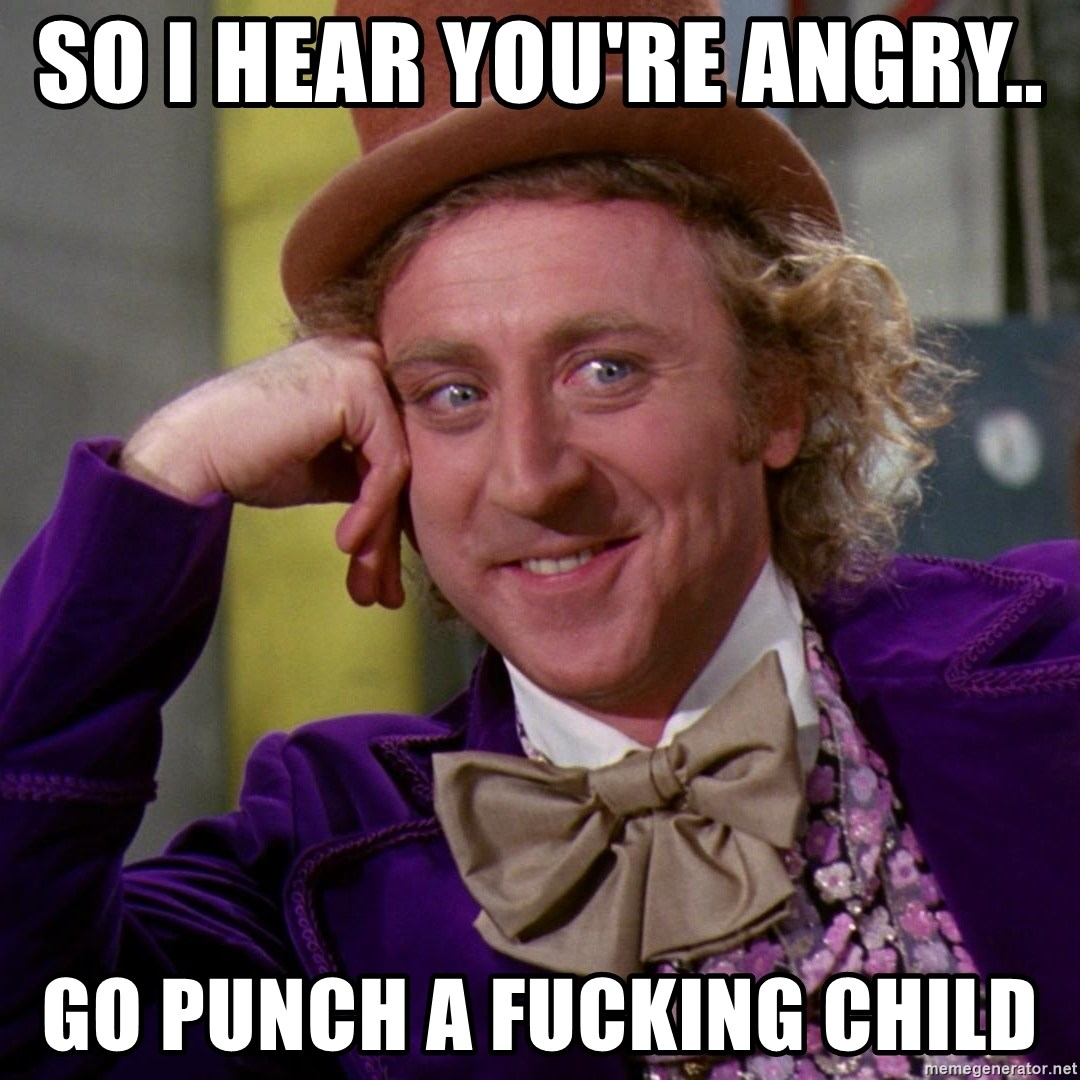 Willy Wonka - So I hear you're angry..  Go Punch A Fucking Child