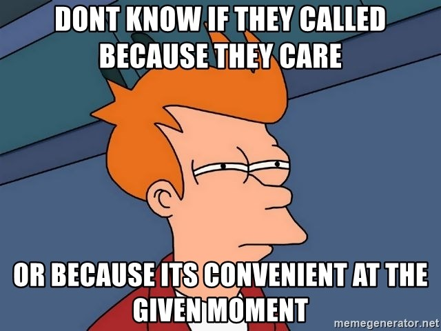 Futurama Fry - dont know if they called because they care or because its convenient at the given moment