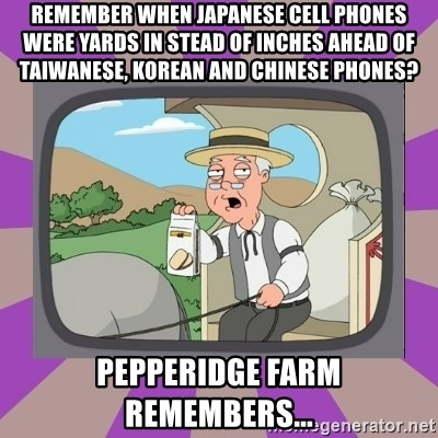 Pepperidge Farm Remembers FG - Remember when Japanese cell phones were yards in stead of inches ahead of Taiwanese, Korean and Chinese phones? Pepperidge farm remembers...