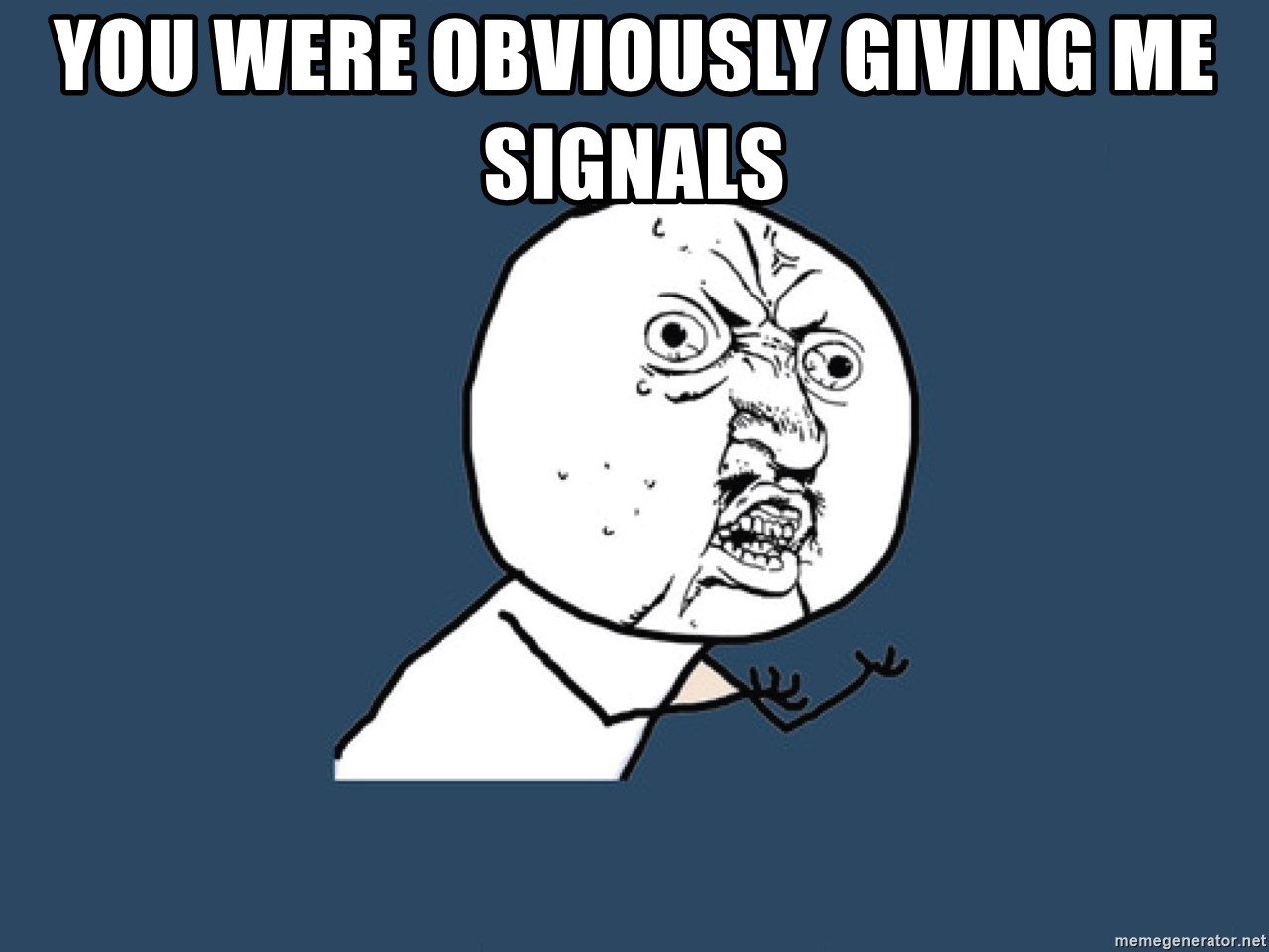 Y U No - You were obviously giving me signals