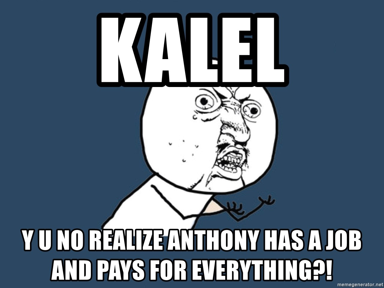 Y U No - KALEL Y U NO realize Anthony has a job and pays for everything?!