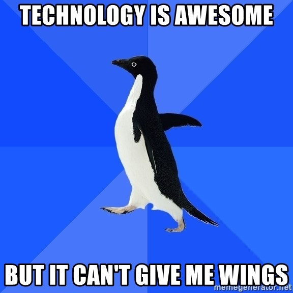 Socially Awkward Penguin - Technology is awesome But it can't give me wings