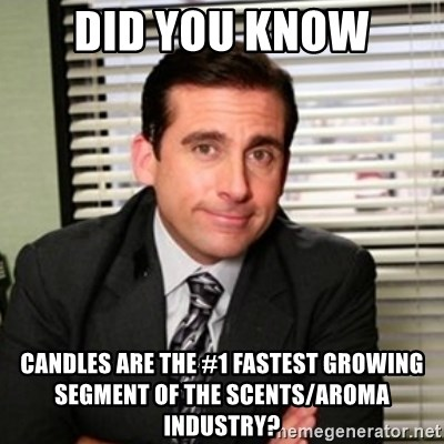 Michael Scott - Did you know candles are the #1 fastest growing segment of the scents/aroma industry?