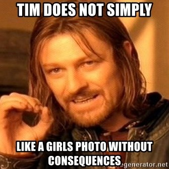 One Does Not Simply - tim does not simply like a girls photo without consequences