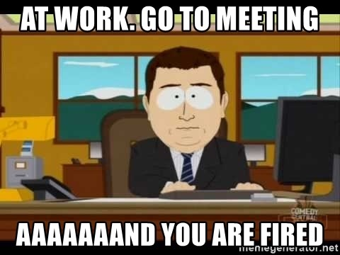 south park aand it's gone - At work. Go to Meeting Aaaaaaand you are fired