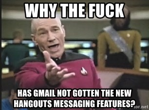 Picard Wtf - Why the fuck Has Gmail not gotten the new Hangouts messaging features?