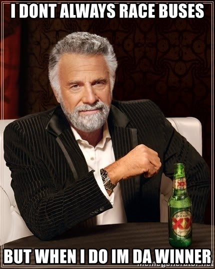 The Most Interesting Man In The World - I dont always race buses but when i do Im da winner